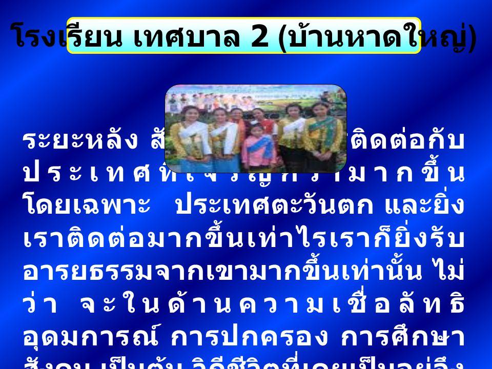 โรงเรียน เทศบาล 2 ( บ้านหาดใหญ่ ) ระยะหลัง สังคมไทยมีการติดต่อกับ ประเทศที่เจริญกว่ามากขึ้น โดยเฉพาะ ประเทศตะวันตก และยิ่ง เราติดต่อมากขึ้นเท่าไรเราก็
