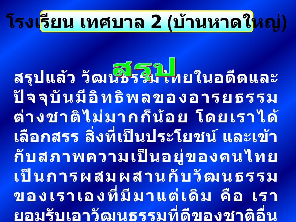 โรงเรียน เทศบาล 2 ( บ้านหาดใหญ่ ) สรุปแล้ว วัฒนธรรมไทยในอดีตและ ปัจจุบันมีอิทธิพลของอารยธรรม ต่างชาติไม่มากก็น้อย โดยเราได้ เลือกสรร สิ่งที่เป็นประโยช