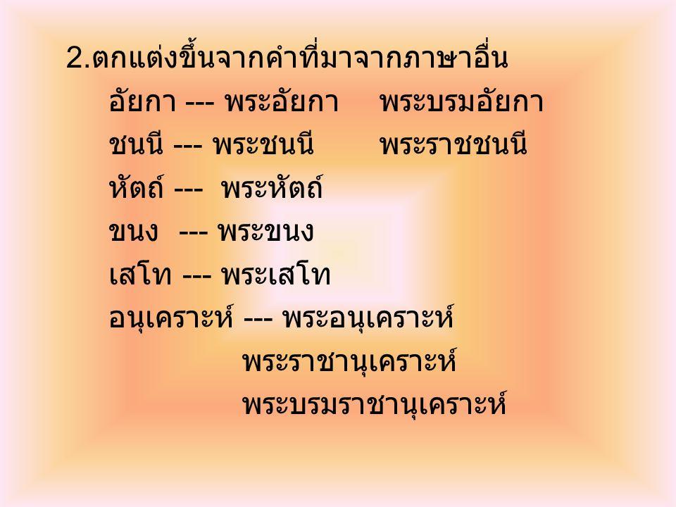 2. ตกแต่งขึ้นจากคำที่มาจากภาษาอื่น อัยกา --- พระอัยกาพระบรมอัยกา ชนนี --- พระชนนีพระราชชนนี หัตถ์ --- พระหัตถ์ ขนง --- พระขนง เสโท --- พระเสโท อนุเครา