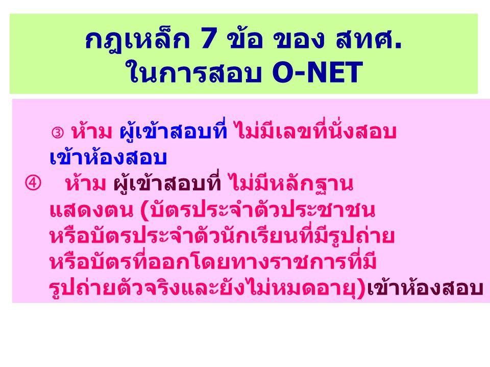 กฎเหล็ก 7 ข้อ ของ สทศ. ในการสอบ O-NET  ห้าม ผู้เข้าสอบที่ ไม่มีเลขที่นั่งสอบ เข้าห้องสอบ  ห้าม ผู้เข้าสอบที่ ไม่มีหลักฐาน แสดงตน (บัตรประจำตัวประชาช