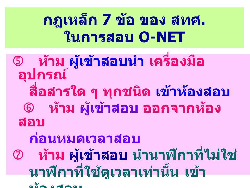 กฎเหล็ก 7 ข้อ ของ สทศ. ในการสอบ O-NET  ห้าม ผู้เข้าสอบนำ เครื่องมือ อุปกรณ์ สื่อสารใด ๆ ทุกชนิด เข้าห้องสอบ  ห้าม ผู้เข้าสอบ ออกจากห้อง สอบ ก่อนหมดเ