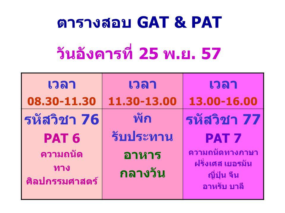 ตารางสอบ GAT & PAT วันอังคารที่ 25 พ.ย. 57 เวลา 08.30-11.30 เวลา 11.30-13.00 เวลา 13.00-16.00 รหัสวิชา 76 PAT 6 ความถนัด ทาง ศิลปกรรมศาสตร์ พัก รับประ