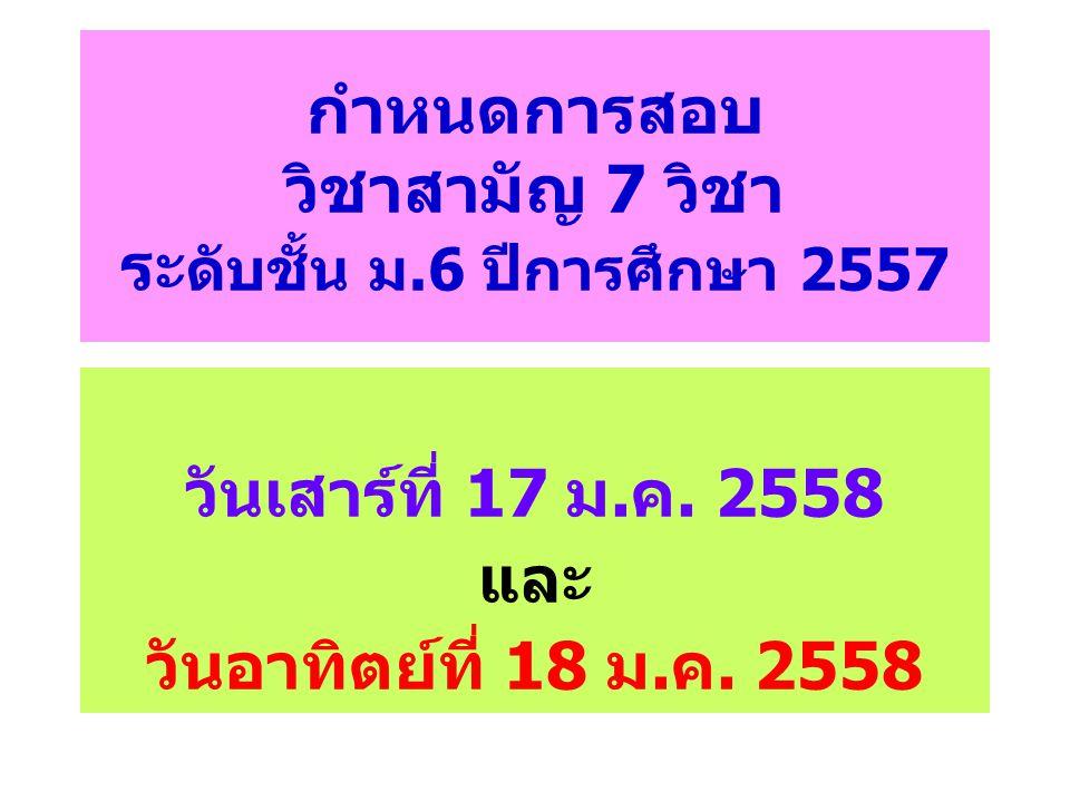 กำหนดการสอบ วิชาสามัญ 7 วิชา ระ ดับชั้น ม.6 ปีการศึกษา 2557 วันเสาร์ที่ 17 ม.ค. 2558 และ วันอาทิตย์ที่ 18 ม.ค. 2558
