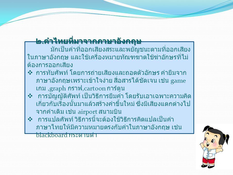 ๑. คำในภาษาไทยที่ดัดแปลงมาจากภาษา บาลี – สันสกฤต หลักสังเกตคำไทยที่มาจากภาษาบาลี  คำภาษาบาลีจะมีตัวสะกดและตัวตามตามกฎเกณฑ์ที่ แน่นอน