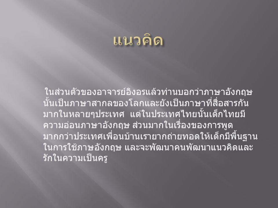 ในส่วนตัวของอาจารย์อิงอรแล้วท่านบอกว่าภาษาอังกฤษ นั้นเป็นภาษาสากลของโลกและยังเป็นภาษาที่สื่อสารกัน มากในหลายๆประเทศ แต่ในประเทศไทยนั้นเด็กไทยมี ความอ่