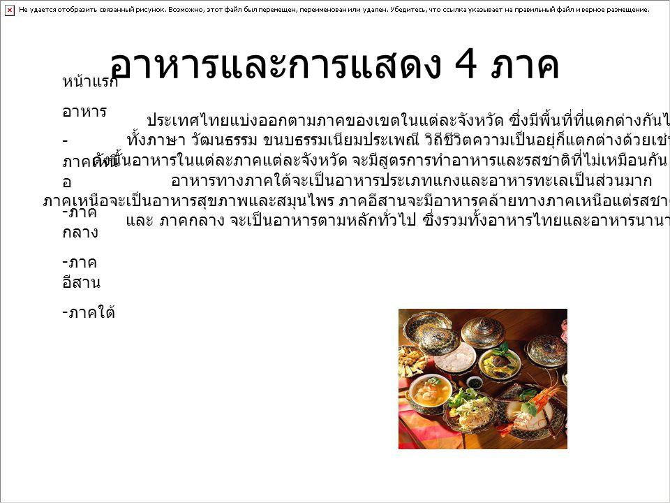 อาหารและการแสดง 4 ภาค หน้าแรก อาหาร - ภาคเหนื อ - ภาค กลาง - ภาค อีสาน - ภาคใต้ ประเทศไทยแบ่งออกตามภาคของเขตในแต่ละจังหวัด ซึ่งมีพื้นที่ที่แตกต่างกันไป ทั้งภาษา วัฒนธรรม ขนบธรรมเนียมประเพณี วิถีชีวิตความเป็นอยุ่ก็แตกต่างด้วยเช่นกัน ดังนั้นอาหารในแต่ละภาคแต่ละจังหวัด จะมีสูตรการทำอาหารและรสชาติที่ไม่เหมือนกัน อย่างเช้น อาหารทางภาคใต้จะเป็นอาหารประเภทแกงและอาหารทะเลเป็นส่วนมาก ภาคเหนือจะเป็นอาหารสุขภาพและสมุนไพร ภาคอีสานจะมีอาหารคล้ายทางภาคเหนือแต่รสชาติไปทางเผ็ดร้อน และ ภาคกลาง จะเป็นอาหารตามหลักทั่วไป ซึ่งรวมทั้งอาหารไทยและอาหารนานาชาติ
