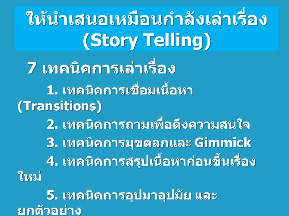 ให้นำเสนอเหมือนกำลังเล่าเรื่อง (Story Telling) 7 เทคนิคการเล่าเรื่อง 1. เทคนิคการเชื่อมเนื้อหา (Transitions) 2. เทคนิคการถามเพื่อดึงความสนใจ 2. เทคนิค
