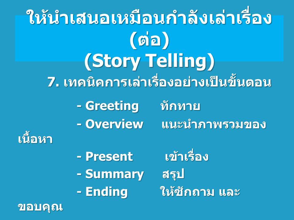 7. เทคนิคการเล่าเรื่องอย่างเป็นขั้นตอน 7. เทคนิคการเล่าเรื่องอย่างเป็นขั้นตอน - Greeting ทักทาย - Overview แนะนำภาพรวมของ เนื้อหา - Overview แนะนำภาพร