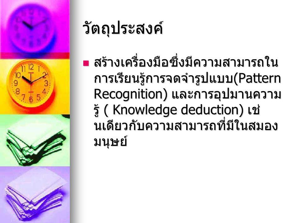 วัตถุประสงค์ สรางเครื่องมือซึ่งมีความสามารถใน การเรียนรูการจดจำรูปแบบ (Pattern Recognition) และการอุปมานความ รู ( Knowledge deduction) เช นเดียวกั