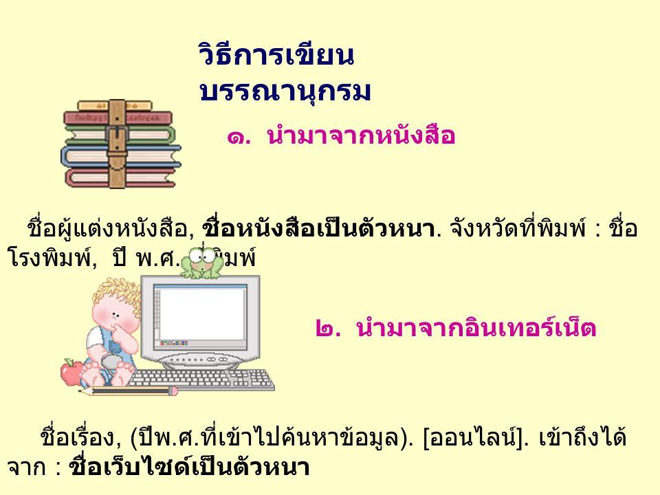 วิธีการเขียน บรรณานุกรม ๑. นำมาจากหนังสือ ชื่อผู้แต่งหนังสือ, ชื่อหนังสือเป็นตัวหนา. จังหวัดที่พิมพ์ : ชื่อ โรงพิมพ์, ปี พ. ศ. ที่พิมพ์ ๒. นำมาจากอินเ
