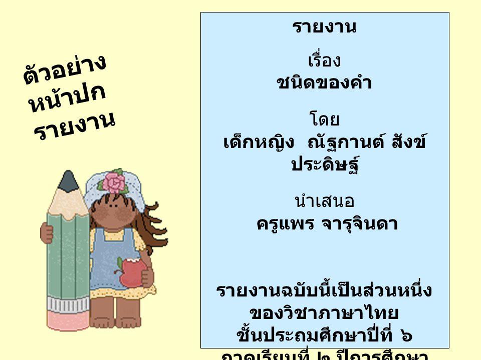 ตัวอย่าง หน้าปก รายงาน รายงาน เรื่อง ชนิดของคำ โดย เด็กหญิง ณัฐกานต์ สังข์ ประดิษฐ์ นำเสนอ ครูแพร จารุจินดา รายงานฉบับนี้เป็นส่วนหนึ่ง ของวิชาภาษาไทย