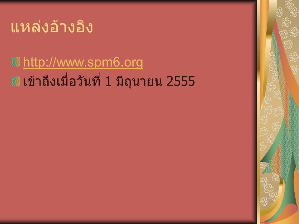 แหล่งอ้างอิง http://www.spm6.org เข้าถึงเมื่อวันที่ 1 มิถุนายน 2555