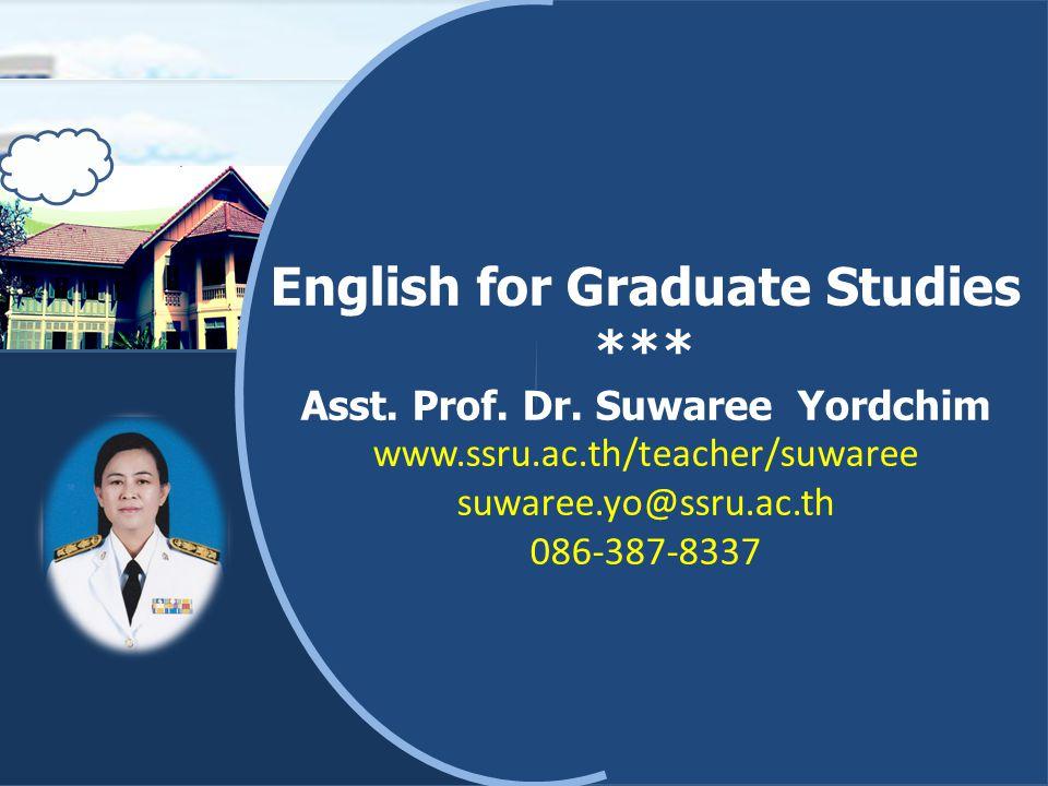 Introduction: Course description ENG5101 English for Graduate Studies ภาษาอังกฤษสำหรับ บัณฑิตศึกษา ( สาขาศิลปะการแสดง ) Credits: 3(2-2-5) ทักษะพื้นฐานในการพูด การฟัง การอ่าน และการเขียน ภาษาอังกฤษ กลวิธีที่จำเป็นต่อความสามารถและ ประสิทธิภาพในการอ่านและการสรุปความสำคัญของ บทคัดย่อและเอกสารทางวิชาการในสาขาที่ศึกษาจาก สิ่งพิมพ์และสื่ออิเลคทรอนิกส์ การเขียนบทคัดย่อเป็น ภาษาอังกฤษ Basic skill in speaking, listening, reading and writing English, essential to the ability and performance in reading and summarizing main ideas from an article s abstract and academic papers in the field of study forms of print and electronic media writing an abstract in English
