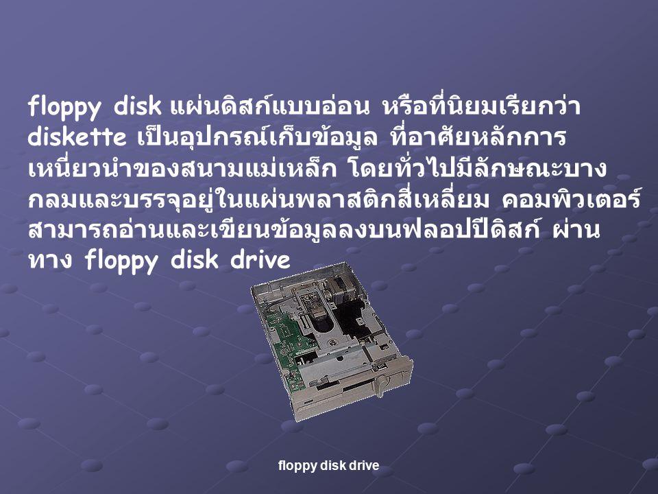 floppy disk แผ่นดิสก์แบบอ่อน หรือที่นิยมเรียกว่า diskette เป็นอุปกรณ์เก็บข้อมูล ที่อาศัยหลักการ เหนี่ยวนำของสนามแม่เหล็ก โดยทั่วไปมีลักษณะบาง กลมและบรรจุอยู่ในแผ่นพลาสติกสี่เหลี่ยม คอมพิวเตอร์ สามารถอ่านและเขียนข้อมูลลงบนฟลอปปีดิสก์ ผ่าน ทาง floppy disk drive floppy disk drive