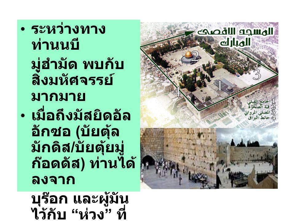 ระหว่างทาง ท่านนบี มู่ฮำมัด พบกับ สิ่งมหัศจรรย์ มากมาย เมื่อถึงมัสยิดอัล อักซอ ( บัยตุ้ล มักดิส / บัยตุ้ยมู่ ก๊อดดัส ) ท่านได้ ลงจาก บุร๊อก และผู้มัน ไว้กับ ห่วง ที่ อัมบิยาอฺ เคยใช้ มาก่อน