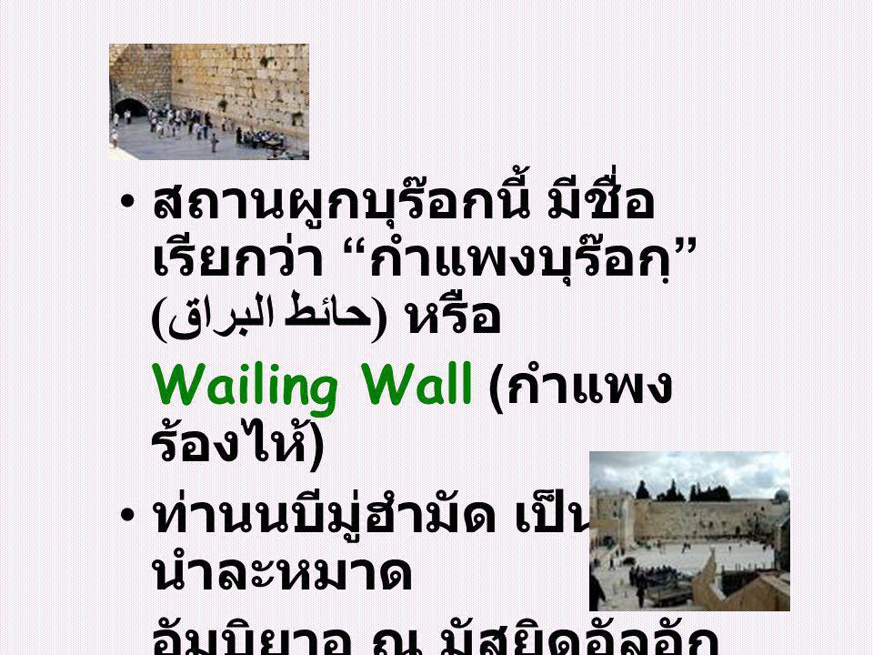 สถานผูกบุร๊อกนี้ มีชื่อ เรียกว่า กำแพงบุร๊อกฺ (حائط البراق ) หรือ Wailing Wall ( กำแพง ร้องไห้ ) ท่านนบีมู่ฮำมัด เป็นอิหม่าม นำละหมาด อัมบิยาอฺ ณ มัสยิดอัลอัก ซอ