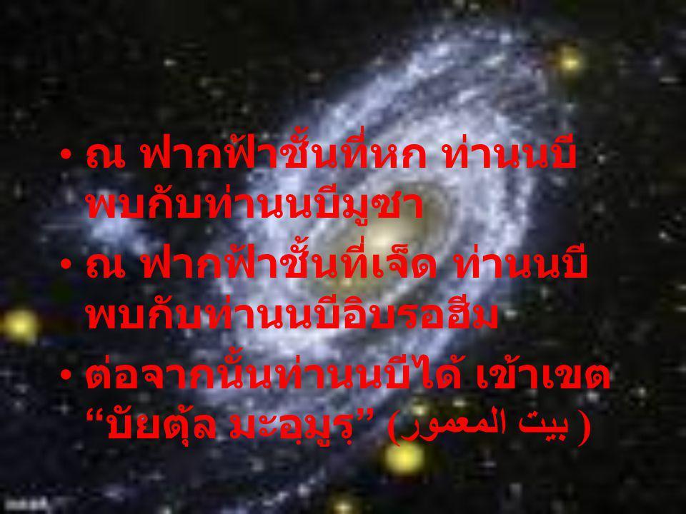 ณ ฟากฟ้าชั้นที่หก ท่านนบี พบกับท่านนบีมูซา ณ ฟากฟ้าชั้นที่เจ็ด ท่านนบี พบกับท่านนบีอิบรอฮีม ต่อจากนั้นท่านนบีได้ เข้าเขต บัยตุ้ล มะอฺมูรฺ (بيت المعمور)