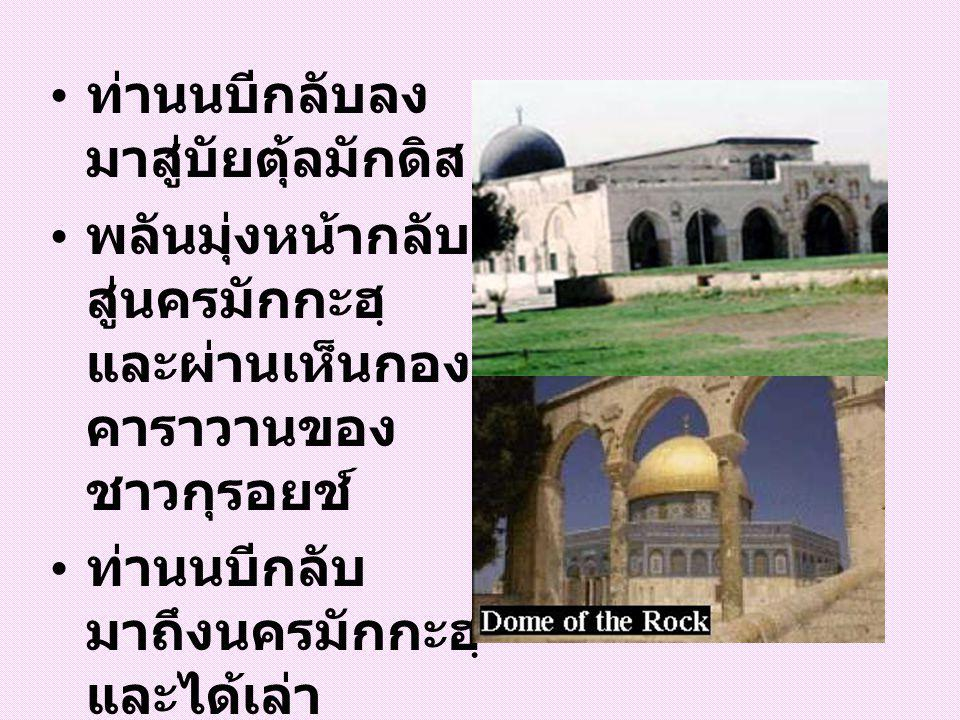 ท่านนบีกลับลง มาสู่บัยตุ้ลมักดิส พลันมุ่งหน้ากลับ สู่นครมักกะฮฺ และผ่านเห็นกอง คาราวานของ ชาวกุรอยช์ ท่านนบีกลับ มาถึงนครมักกะฮฺ และได้เล่า เหตุการณ์ ทั้งหมดให้แก่ บรรดาศ้อฮาบะฮฺ ฟัง