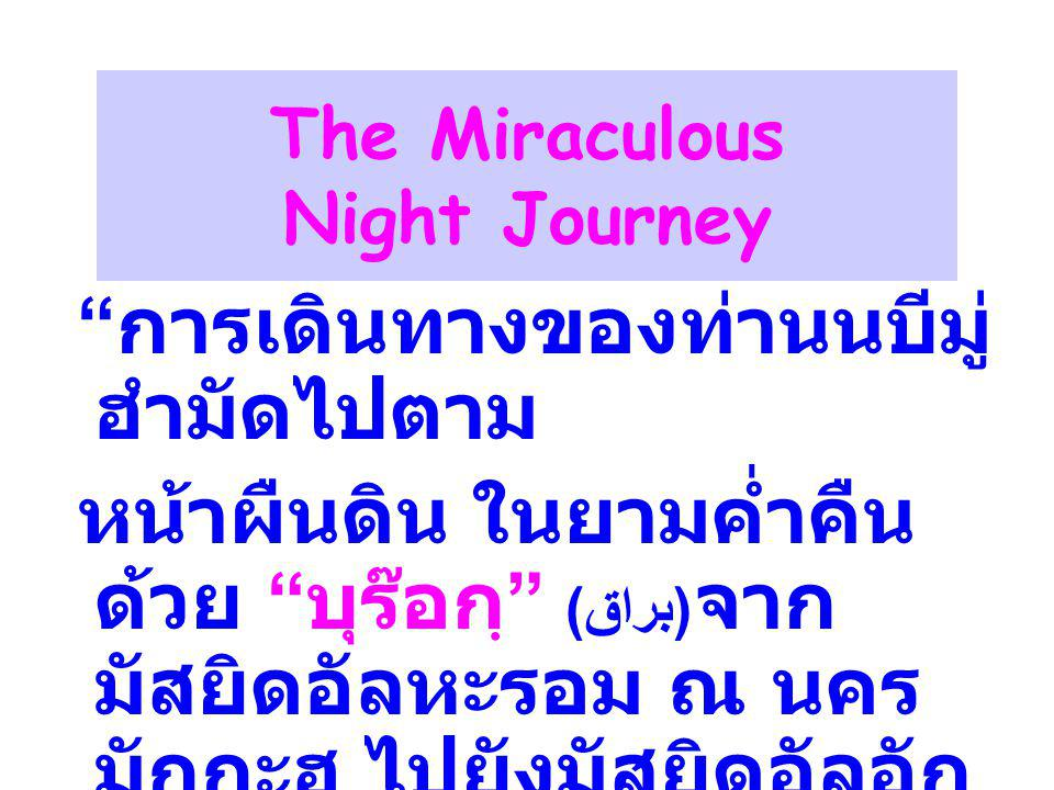 The Miraculous Night Journey การเดินทางของท่านนบีมู่ ฮำมัดไปตาม หน้าผืนดิน ในยามค่ำคืน ด้วย บุร๊อกฺ ( براق ) จาก มัสยิดอัลหะรอม ณ นคร มักกะฮฺ ไปยังมัสยิดอัลอัก ซอ ณ นครเยรูซาเล็ม และ กลับมาภายในคืนเดียว