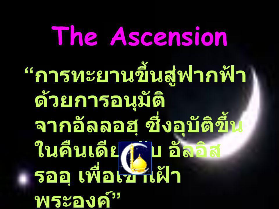 The Ascension การทะยานขึ้นสู่ฟากฟ้า ด้วยการอนุมัติ จากอัลลอฮฺ ซึ่งอุบัติขึ้น ในคืนเดียวกับ อัลอิส รออฺ เพื่อเข้าเฝ้า พระองค์