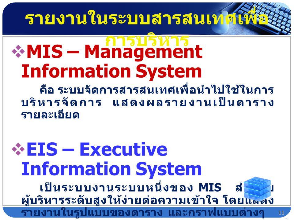  MIS – Management Information System คือ ระบบจัดการสารสนเทศเพื่อนำไปใช้ในการ บริหารจัดการ แสดงผลรายงานเป็นตาราง รายละเอียด  EIS – Executive Informat