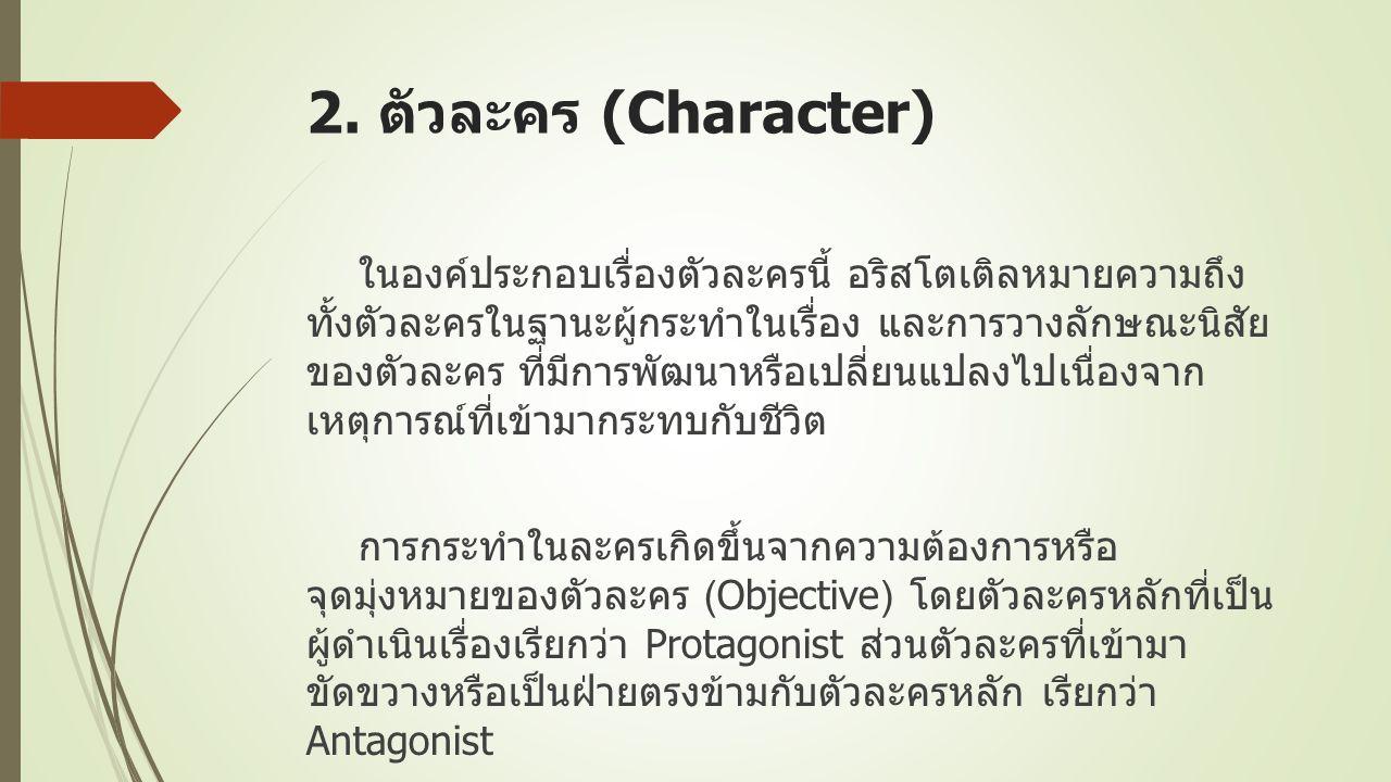 2. ตัวละคร (Character) ในองค์ประกอบเรื่องตัวละครนี้ อริสโตเติลหมายความถึง ทั้งตัวละครในฐานะผู้กระทำในเรื่อง และการวางลักษณะนิสัย ของตัวละคร ที่มีการพั