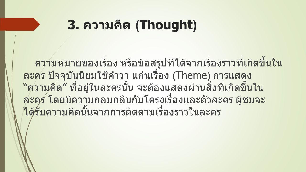 """3. ความคิด (Thought) ความหมายของเรื่อง หรือข้อสรุปที่ได้จากเรื่องราวที่เกิดขึ้นใน ละคร ปัจจุบันนิยมใช้คำว่า แก่นเรื่อง ( Theme) การแสดง """" ความคิด """" ที"""