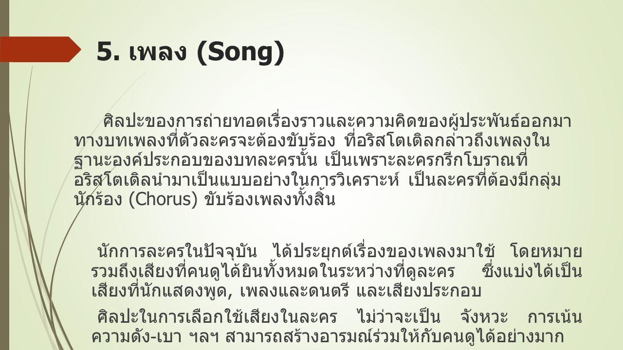 5. เพลง (Song) ศิลปะของการถ่ายทอดเรื่องราวและความคิดของผู้ประพันธ์ออกมา ทางบทเพลงที่ตัวละครจะต้องขับร้อง ที่อริสโตเติลกล่าวถึงเพลงใน ฐานะองค์ประกอบของ