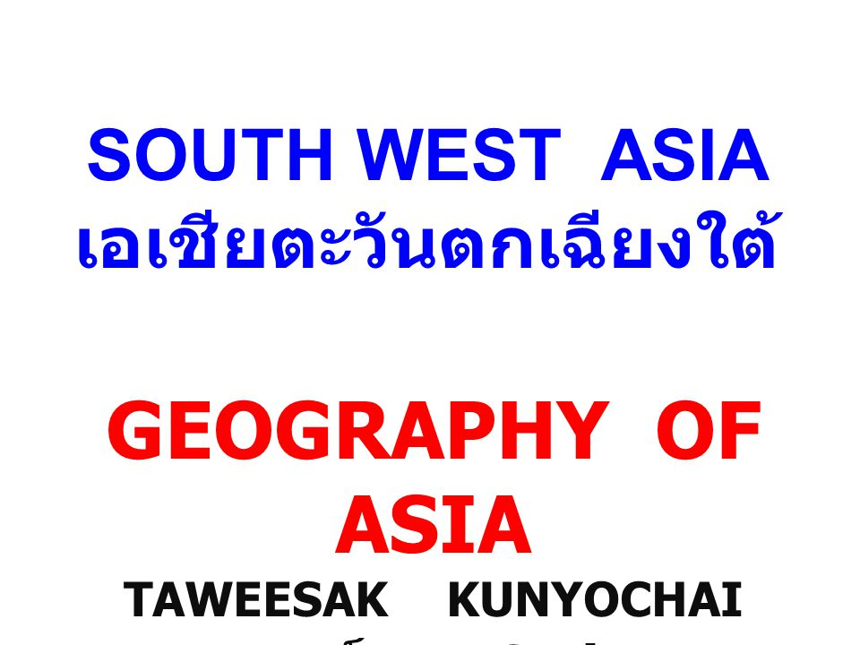 SOUTH WEST ASIA เอเชียตะวันตกเฉียงใต้ GEOGRAPHY OF ASIA TAWEESAK KUNYOCHAI อาจารย์สอง Satit UP
