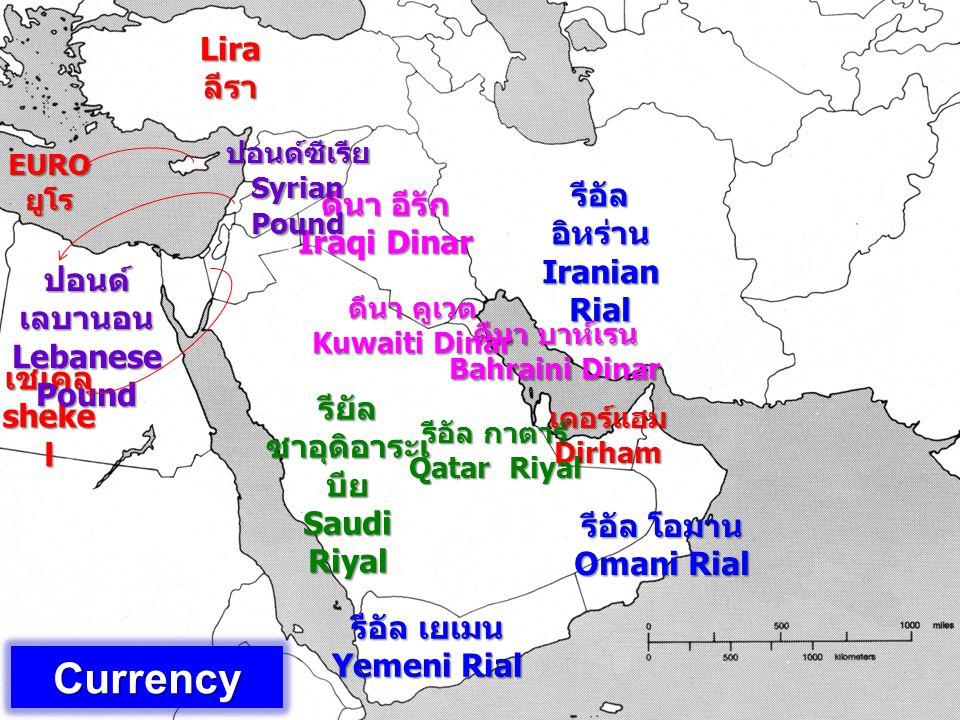 Currency เดอร์แฮม Dirham เชเคล sheke l Lira ลีรา EURO ยูโร ปอนด์ เลบานอน Lebanese Pound รีอัล อิหร่าน Iranian Rial ดีนา อีรัก Iraqi Dinar ดีนา บาห์เรน Bahraini Dinar รีอัล โอมาน Omani Rial รีอัล เยเมน Yemeni Rial รียัล ซาอุดิอาระเ บีย Saudi Riyal รีอัล กาตาร์ Qatar Riyal ดีนา คูเวต Kuwaiti Dinar ปอนด์ซีเรีย Syrian Pound