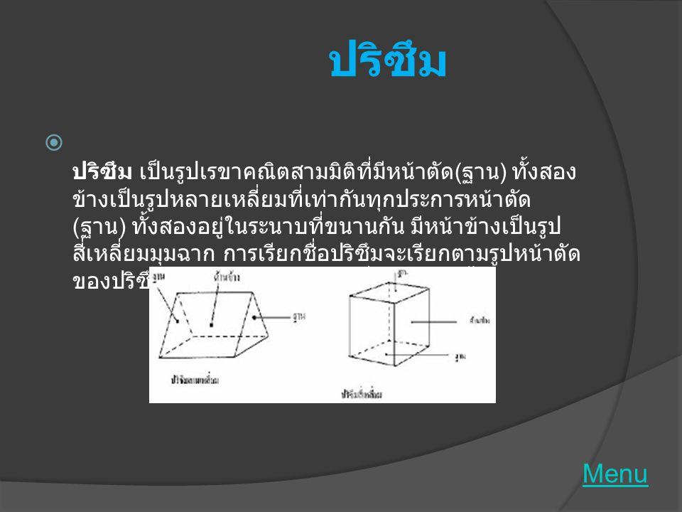 ทรงกระบอก  ทรงกระบอก เป็นรูปเรขาคณิตสามมิติที่มีฐานสองฐาน เป็นรูปวงกลมที่เท่ากันทุกประการและอยู่บนระนาบที่ ขนานกัน และเมื่อตัดรูปเรขาคณิตสามมิตินั้นด้วยระนาบที่ ขนานกับฐานแล้ว จะได้หน้าตัดเป็นวงกลมที่เท่ากันทุก ประการกันฐานเสมอ ด้านข้างเป็นผิวเรียบโค้งส่วนต่างๆ ของทรงกระบอก  ข้อแตกต่างของปริซึมกับทรงกระบอก คือ  - ฐาน ปริซึมเป็นรูปหลายเหลี่ยมทรงกระบอกเป็นวงกลม - ด้านข้าง ปริซึมเป็นรูปสี่เหลี่ยมผืนผ้าทรงกระบอกเป็นผิว เรียบโค้ง Menu