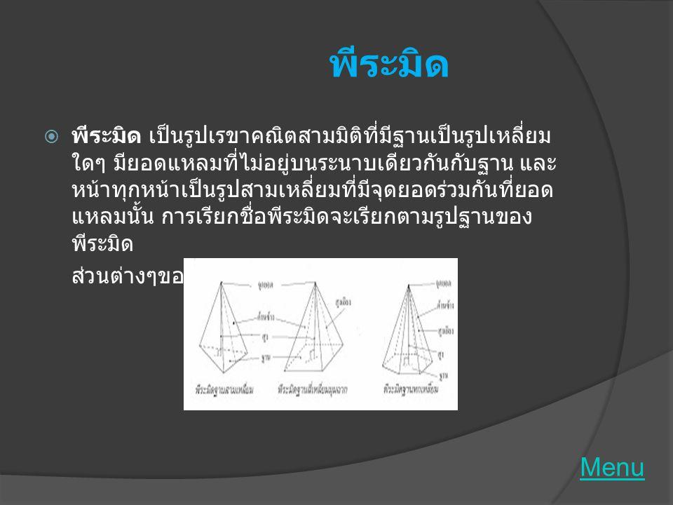กรวย  กรวย เป็นรูปเรขาคณิตสามมิติที่มีฐานเป็นรูปวงกลม มียอดแหลมที่ไม่อยู่ในระนาบเดียวกันกับฐาน และ เส้นที่ต่อระหว่างจุดยอดกับจุดใดๆ บนขอบของฐาน เป็นส่วนของเส้นตรงด้านข้างเป็นผิวโค้งเรียบระมิ  ส่วนต่างๆของกรวย  ข้อแตกต่างของพีระมิดกับกรวย คือ - ฐาน พีระมิด ฐานรูปหลายเหลี่ยมกรวยฐานรูปวงกลม  - ด้านข้าง พีระมิดเป็นรูปสามเหลี่ยมผืนผ้า  กรวยเป็นผิวเรียบโค้ง Menu