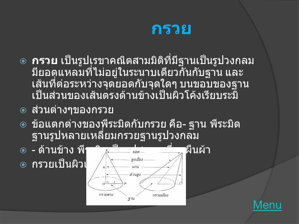 ทรงกลม  ทรงกลม เป็น รูปเรขาคณิตสามมิติที่มีด้านข้างเป็นผิว โค้งเรียบ และจุดทุกจุดบนผิวโค้งอยู่ห่างจากจุดคงที่จุด หนึ่งเป็นระยะเท่ากัน เรียกจุดคงที่ว่า จุดศูนย์กลางของ ทรงกลม  เรียกระยะที่เท่ากันว่า รัศมีของทรงกลม  ส่วนต่างๆของทรงกลม Menu