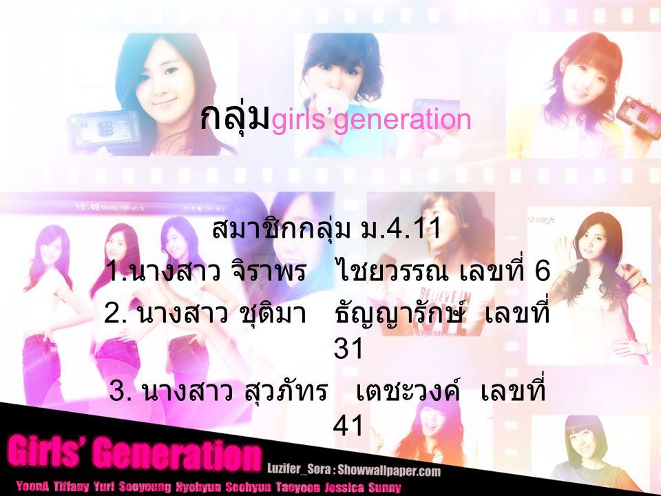 กลุ่ม girls'generation สมาชิกกลุ่ม ม.4.11 1.นางสาว จิราพร ไชยวรรณ เลขที่ 6 2.
