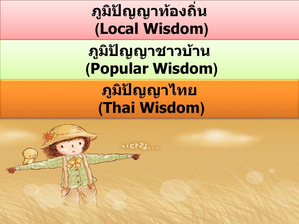 ภูมิปัญญาท้องถิ่น (Local Wisdom) ภูมิปัญญาท้องถิ่น (Local Wisdom) ภูมิปัญญาชาวบ้าน (Popular Wisdom) ภูมิปัญญาชาวบ้าน (Popular Wisdom) ภูมิปัญญาไทย (Thai Wisdom) ภูมิปัญญาไทย (Thai Wisdom)