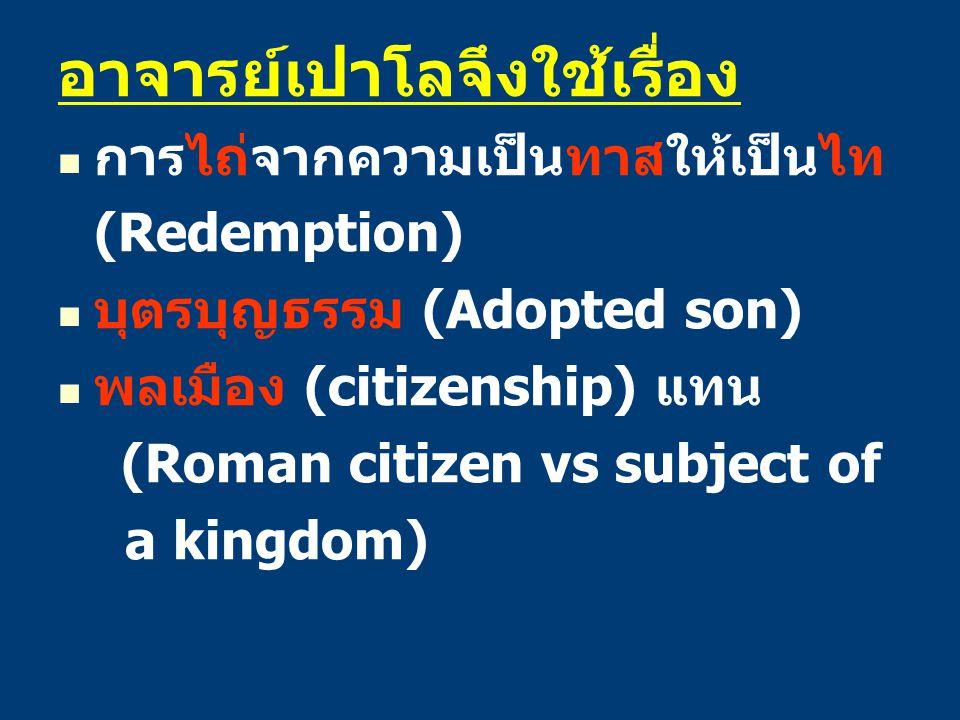 อาจารย์เปาโลจึงใช้เรื่อง การไถ่จากความเป็นทาสให้เป็นไท (Redemption) บุตรบุญธรรม (Adopted son) พลเมือง (citizenship) แทน (Roman citizen vs subject of a