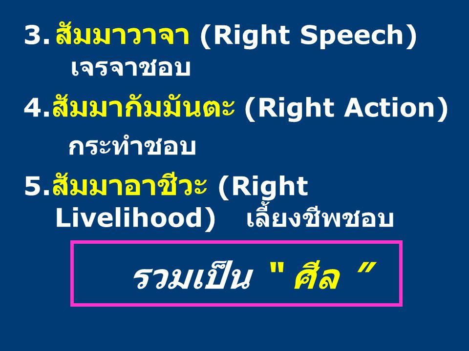 """3. สัมมาวาจา (Right Speech) เจรจาชอบ 4. สัมมากัมมันตะ (Right Action) กระทำชอบ 5. สัมมาอาชีวะ (Right Livelihood) เลี้ยงชีพชอบ รวมเป็น """" ศีล """""""