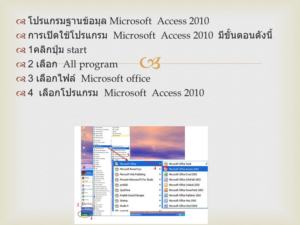   โปรแกรมฐานข้อมุล Microsoft Access 2010  การเปิดใช้โปรแกรม Microsoft Access 2010 มีขั้นตอนดังนี้  1 คลิกปุ่ม start  2 เลือก All program  3 เลือ