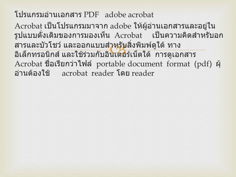  โปรแกรมอ่านเอกสาร PDF adobe acrobat Acrobat เป็นโปรแกรมมาจาก adobe ให้ผู้อ่านเอกสารและอยู่ใน รูปแบบดั่งเดิมของการมองเห็น Acrobat เป็นความคิดสำหรับอก