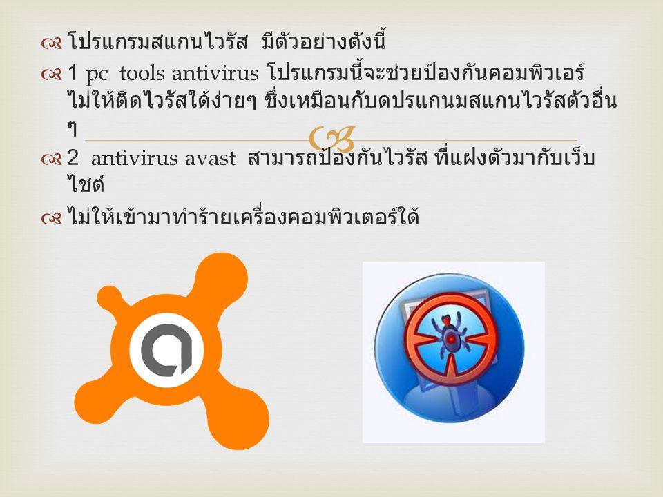   โปรแกรมสแกนไวรัส มีตัวอย่างดังนี้  1 pc tools antivirus โปรแกรมนี้จะช่วยป้องกันคอมพิวเอร์ ไม่ให้ติดไวรัสใด้ง่ายๆ ชึ่งเหมือนกับดปรแกนมสแกนไวรัสตัว