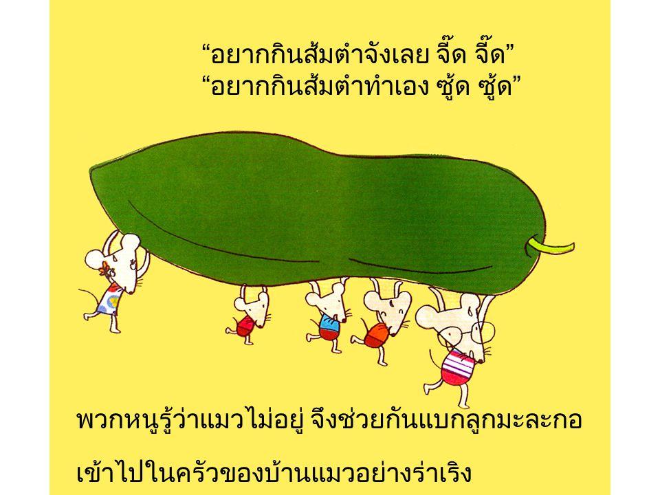 ลูกกระต่ายอยู่ข้างบ้าน ได้กลิ่นส้มตำ ทำปาก หมุบหมิบ หมุบหมิบ ลูกนกอยู่บนต้นไม้ ได้กลิ่นส้มตำ ทำเสียง จุ๊บ จุ๊บ จิ๊บ จิ๊บ