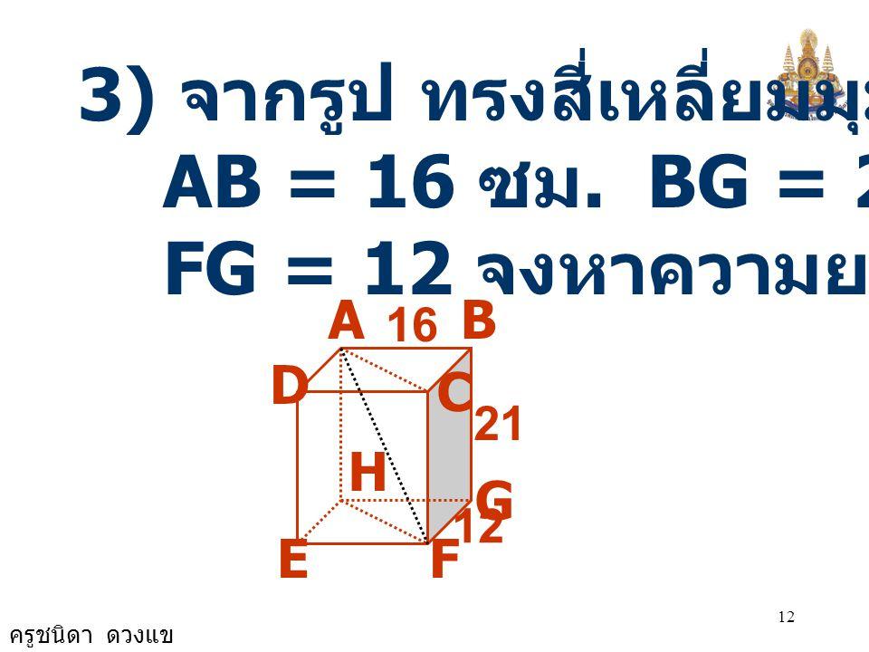ครูชนิดา ดวงแข 11 A B 27 C D 24 20 E จาก  ADE จะได้ AD 2 = AE 2 - DE 2 = (27 - 20) 2 + 24 2 = 7 2 + 24 2 = 49 + 576 = 625 AD = 25 ชายคนนี้อยู่ห่างจาก