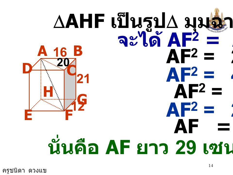 ครูชนิดา ดวงแข 13 AB G FE D C 21 16 12 H วิธีทำ  ABC เป็นรูป  มุมฉาก จะได้ AC 2 = AB 2 + BC 2 AC 2 = 16 2 + 12 2 AC 2 = 256 + 144 AC 2 = 400 AC 2 =
