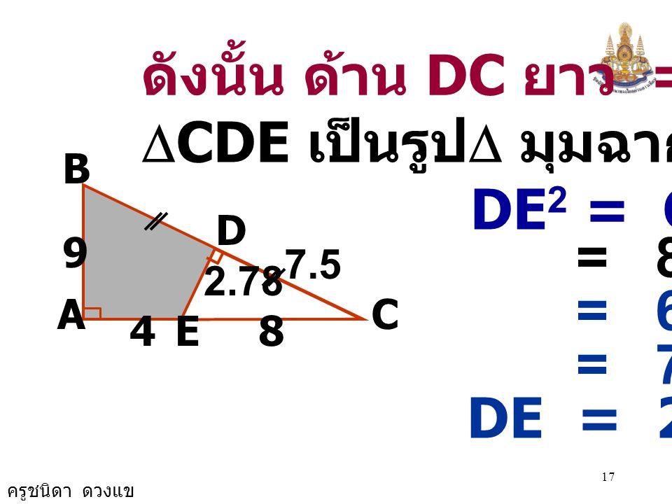 ครูชนิดา ดวงแข 16 A B 9 C E D 84 วิธีทำ  BAC เป็นรูป  มุมฉาก จะได้ BC 2 = AB 2 + AC 2 BC 2 = 9 2 + (4+8) 2 BC 2 = 81 + 144 = 225 = 15 × 15 BC = 15
