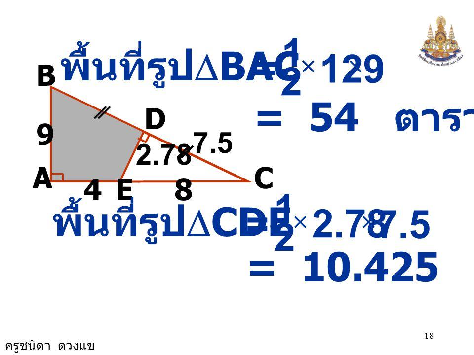 ครูชนิดา ดวงแข 17 A B 9 C E D 84 ดังนั้น ด้าน DC ยาว = 7.5  CDE เป็นรูป  มุมฉาก DE 2 = CE 2 - CD 2 = 8 2 - 7.5 2 = 64 - 56.25 = 7.75 DE = 2.78 7.5 2