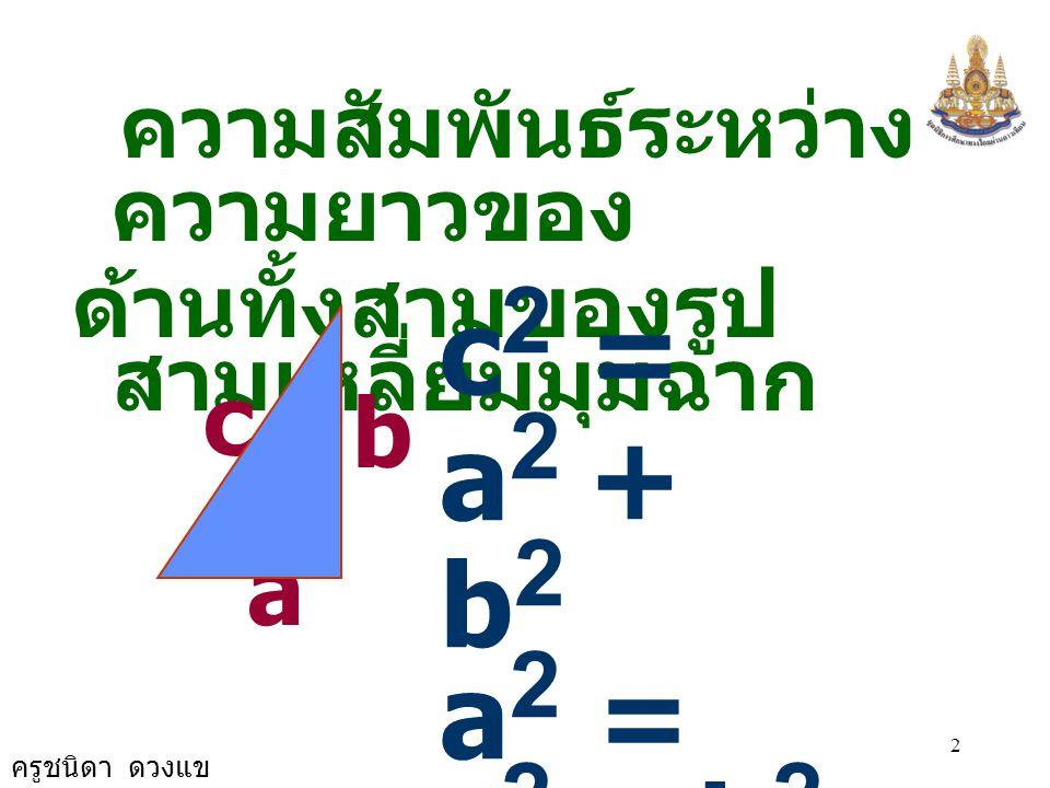 2 ความสัมพันธ์ระหว่าง ความยาวของ ด้านทั้งสามของรูป สามเหลี่ยมมุมฉาก a b c c 2 = a 2 + b 2 a 2 = c 2 - b 2 b 2 = c 2 - a 2