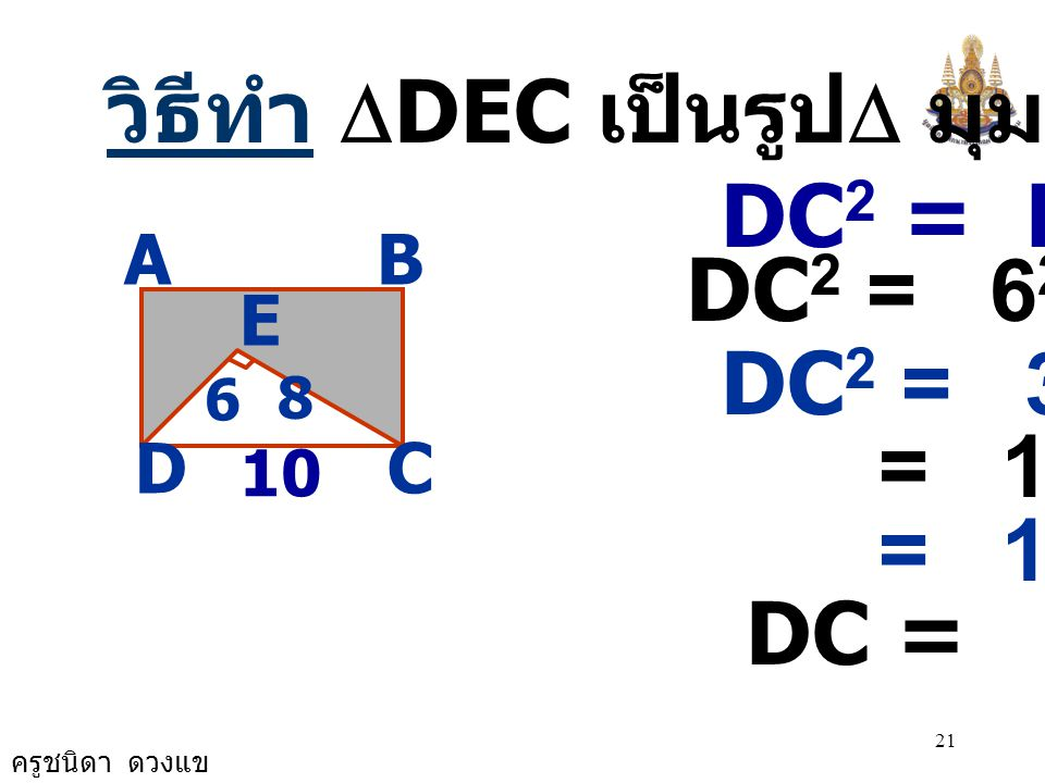 ครูชนิดา ดวงแข 20 5) จากรูปด้าน BC ยาวเป็นครึ่งหนึ่ง ของด้าน DC ให้ DE = 6 เซนติเมตร และ EC = 8 เซนติเมตร จงหาพื้นที่ ส่วนที่แรเงา AB CD E 8 6