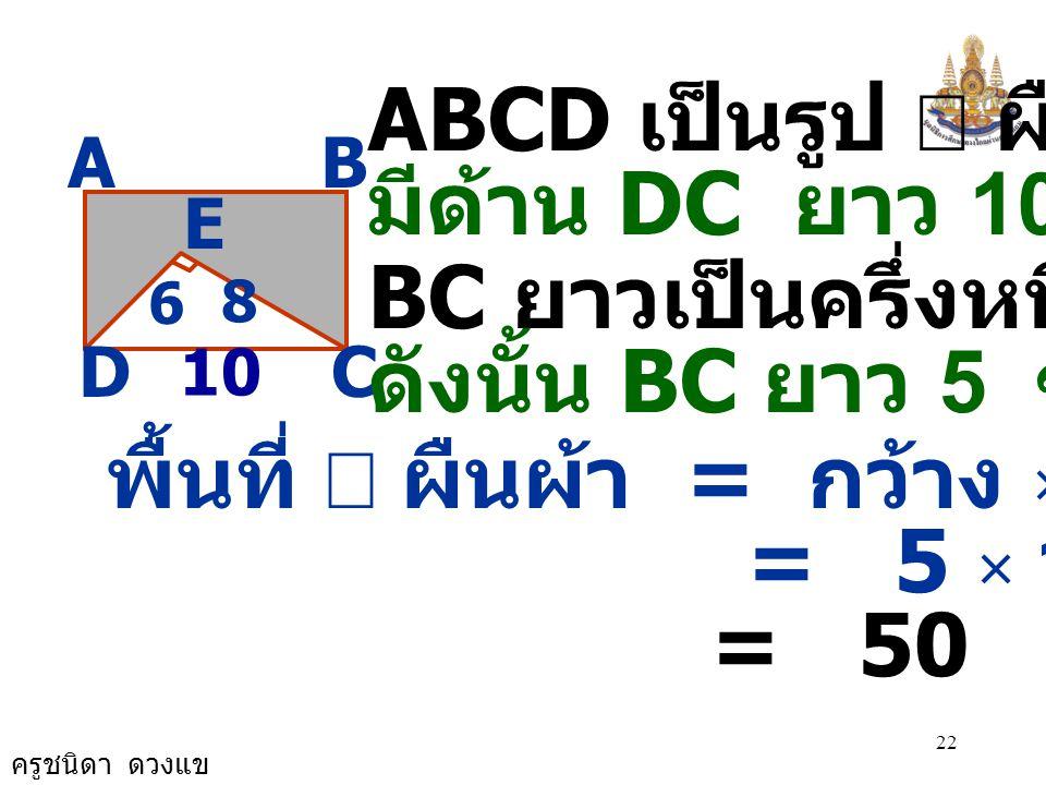 ครูชนิดา ดวงแข 21 AB CD E 8 6 วิธีทำ  DEC เป็นรูป  มุมฉาก DC 2 = DE 2 + EC 2 DC 2 = 6 2 + 8 2 DC 2 = 36 + 64 = 100 = 10 × 10 DC = 10 10