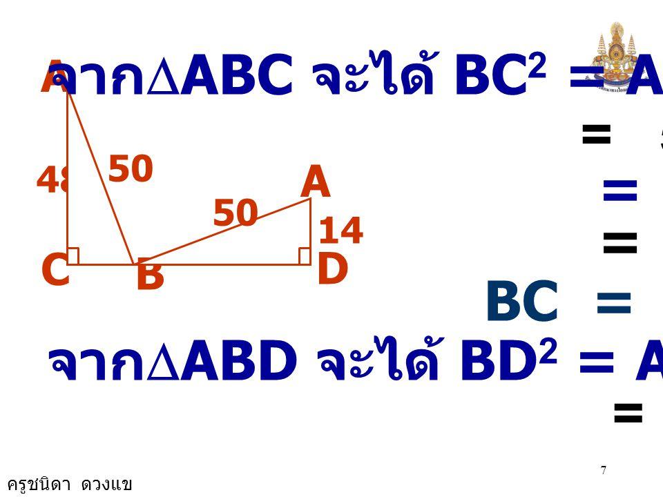 ครูชนิดา ดวงแข 7 A B 48 C D 50 14 50 A จาก  ABC จะได้ BC 2 = AB 2 - AC 2 = 50 2 - 48 2 = 2500 - 2304 = 196 BC = 14 จาก  ABD จะได้ BD 2 = AB 2 - AD 2 = 50 2 - 14 2