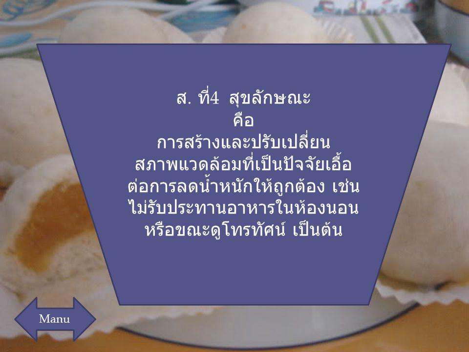 ส. ที่ 4 สุขลักษณะ คือ การสร้างและปรับเปลี่ยน สภาพแวดล้อมที่เป็นปัจจัยเอื้อ ต่อการลดน้ำหนักให้ถูกต้อง เช่น ไม่รับประทานอาหารในห้องนอน หรือขณะดูโทรทัศน